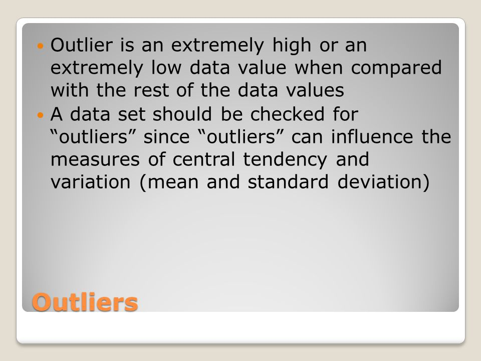 Outliers Outlier is an extremely high or an extremely low data value when compared with the rest of the data values A data set should be checked for ""