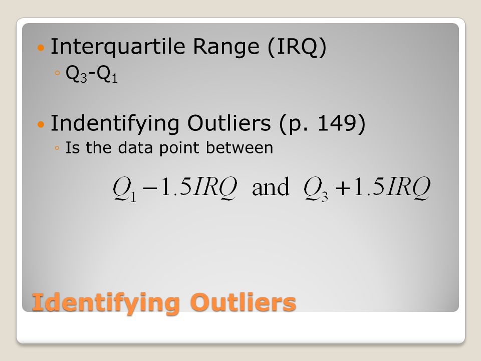 Identifying Outliers Interquartile Range (IRQ) ◦Q 3 -Q 1 Indentifying Outliers (p. 149) ◦Is the data point between