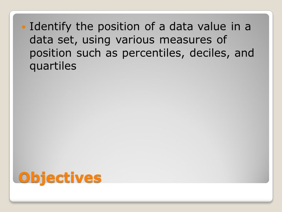 Objectives Identify the position of a data value in a data set, using various measures of position such as percentiles, deciles, and quartiles