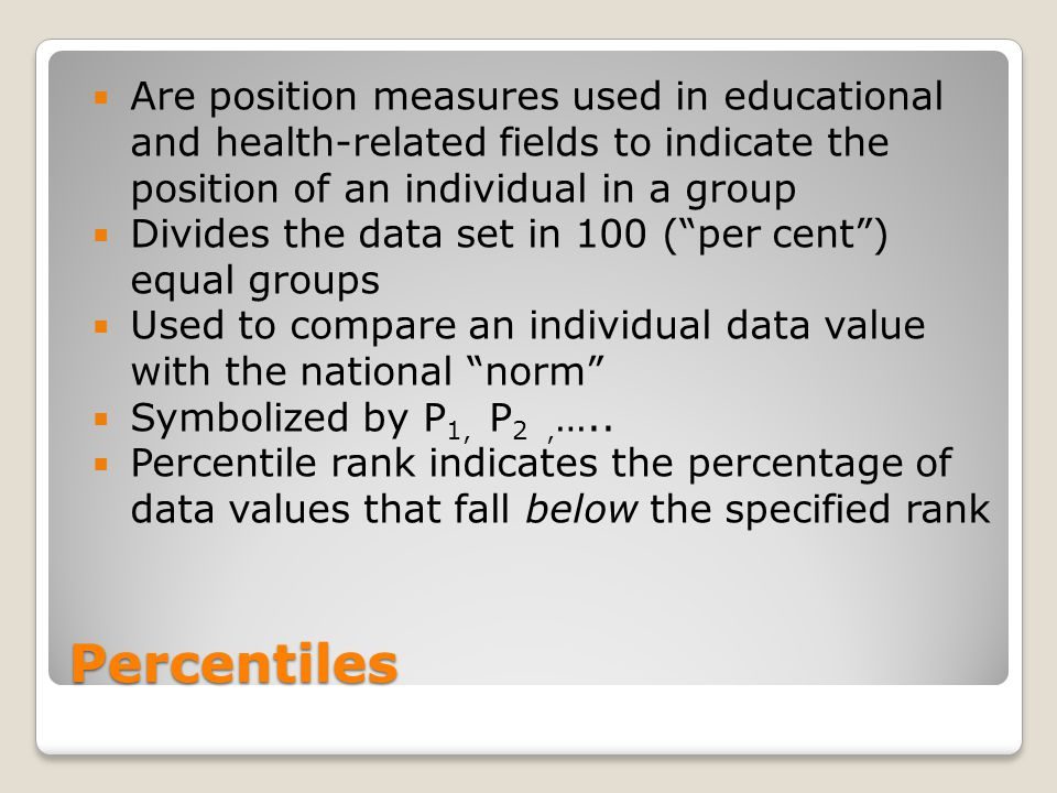 Percentiles  Are position measures used in educational and health-related fields to indicate the position of an individual in a group  Divides the d