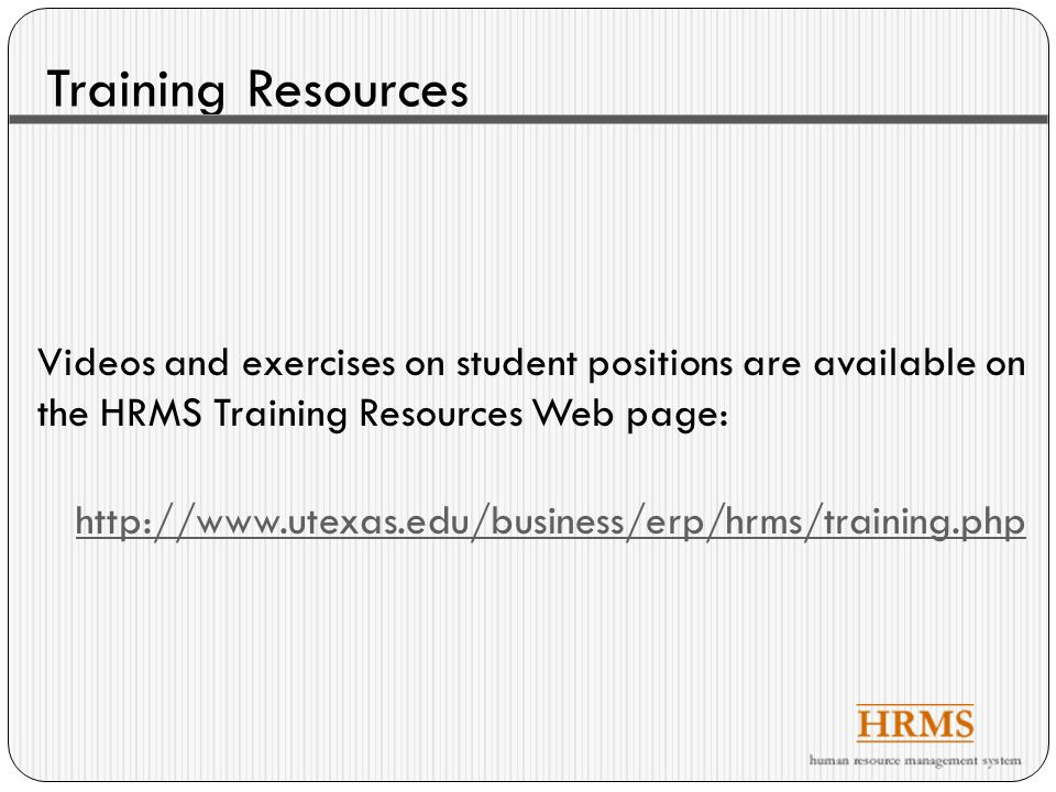 Training Resources Videos and exercises on student positions are available on the HRMS Training Resources Web page: http://www.utexas.edu/business/erp/hrms/training.php