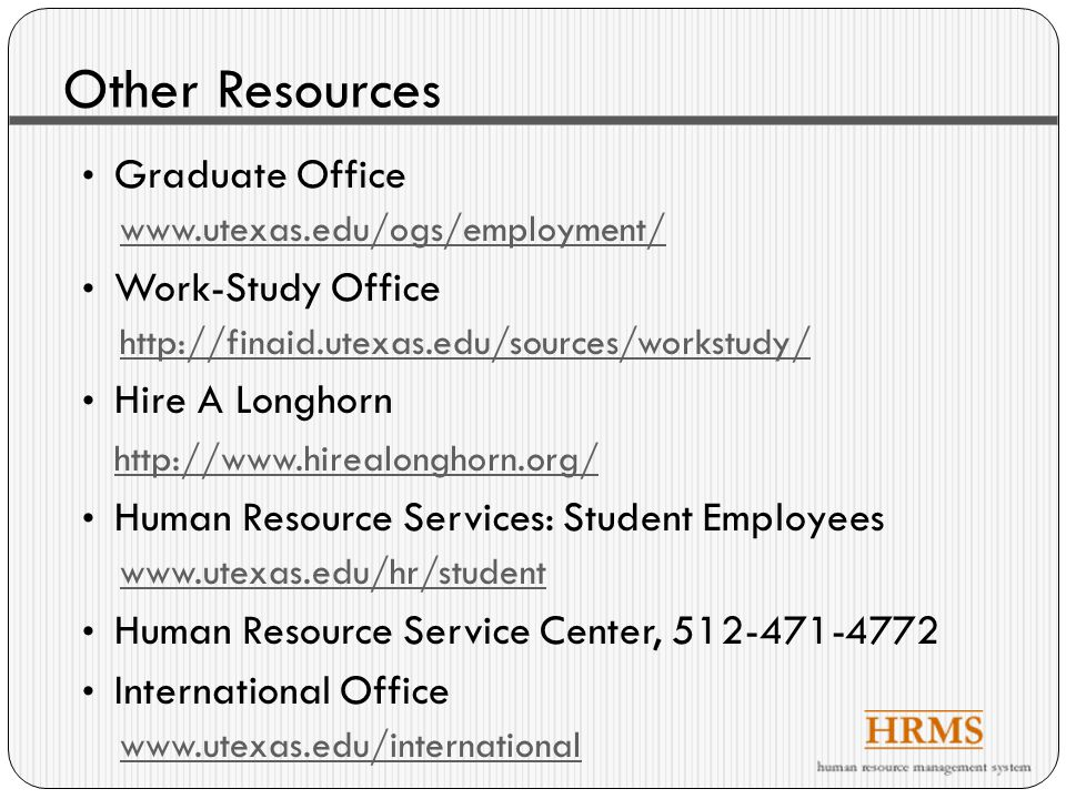 Other Resources Graduate Office www.utexas.edu/ogs/employment/ Work-Study Office http://finaid.utexas.edu/sources/workstudy/ Hire A Longhorn http://www.hirealonghorn.org/ Human Resource Services: Student Employees www.utexas.edu/hr/student Human Resource Service Center, 512-471-4772 International Office www.utexas.edu/international