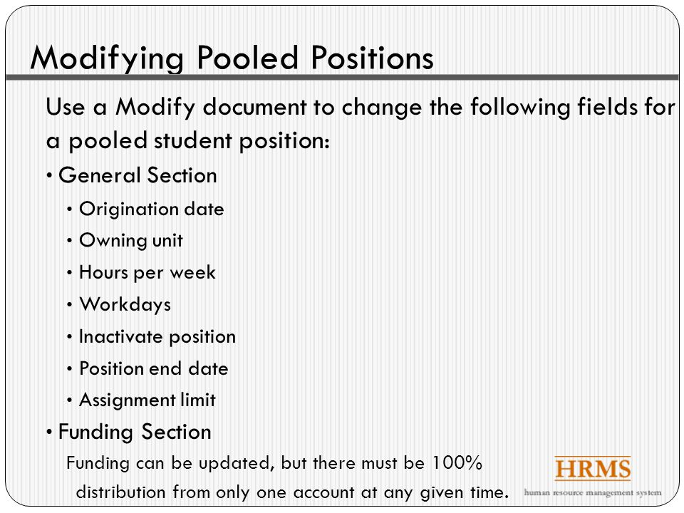 Modifying Pooled Incumbents Use a Modify document to change the following fields for a pooled student incumbent: Assignment start date Assignment end date Reason for end of assignment Reemployment recommendation Hours per week Add pay adjustment Correct pay adjustment Employment of close relatives