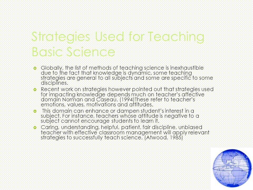 Strategies Used for Teaching Basic Science  Globally, the list of methods of teaching science is inexhaustible due to the fact that knowledge is dynamic, some teaching strategies are general to all subjects and some are specific to some disciplines.