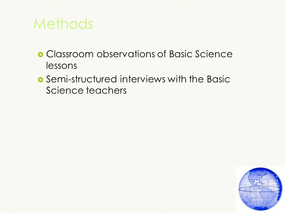 Methods  Classroom observations of Basic Science lessons  Semi-structured interviews with the Basic Science teachers