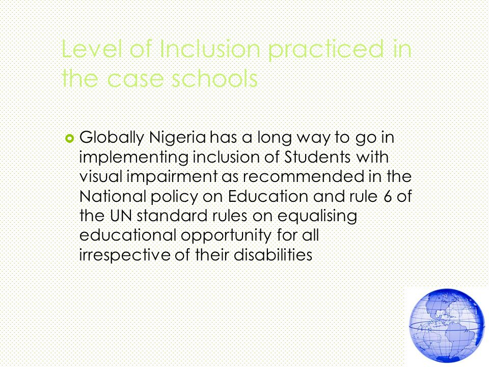 Level of Inclusion practiced in the case schools  Globally Nigeria has a long way to go in implementing inclusion of Students with visual impairment as recommended in the National policy on Education and rule 6 of the UN standard rules on equalising educational opportunity for all irrespective of their disabilities