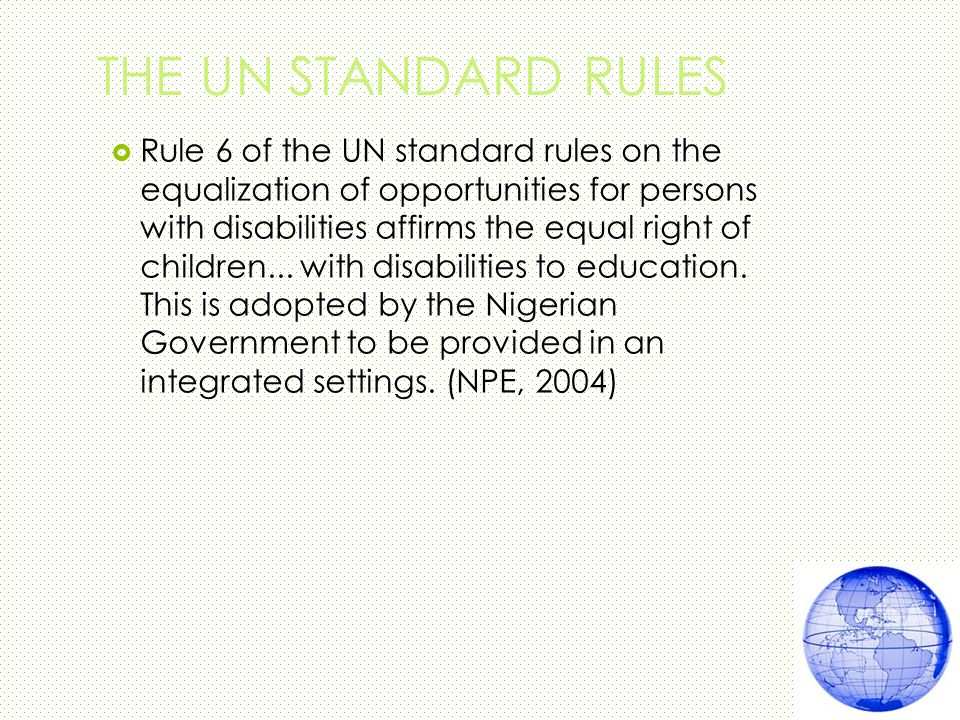 THE UN STANDARD RULES  Rule 6 of the UN standard rules on the equalization of opportunities for persons with disabilities affirms the equal right of children...
