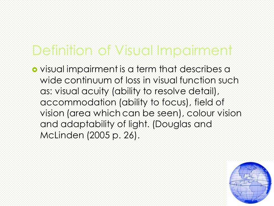 Definition of Visual Impairment  visual impairment is a term that describes a wide continuum of loss in visual function such as: visual acuity (ability to resolve detail), accommodation (ability to focus), field of vision (area which can be seen), colour vision and adaptability of light.