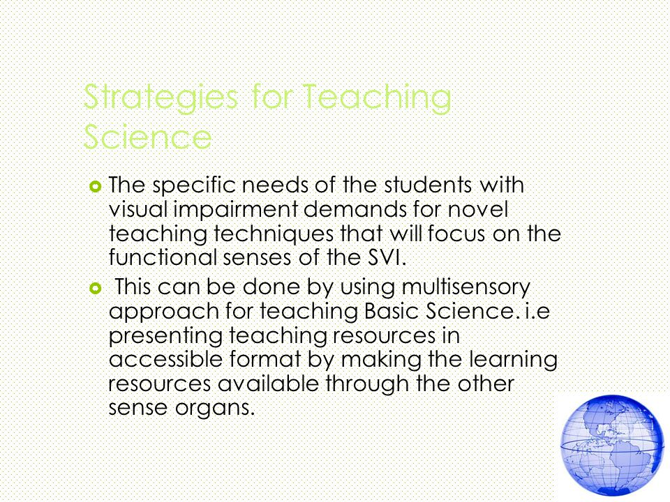 Strategies for Teaching Science  The specific needs of the students with visual impairment demands for novel teaching techniques that will focus on the functional senses of the SVI.