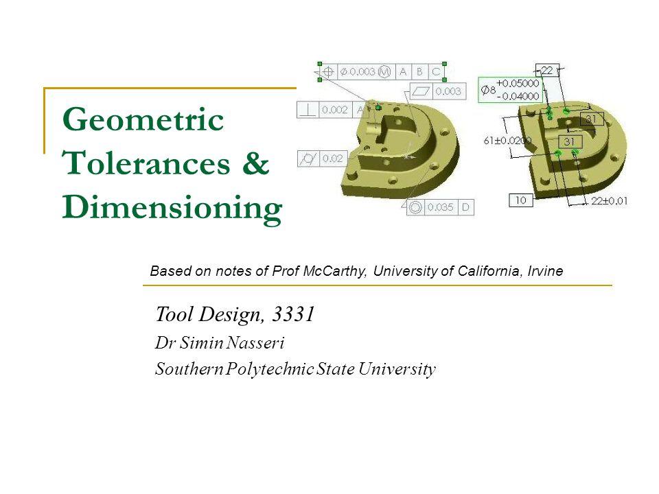 Geometric Tolerances & Dimensioning Tool Design, 3331 Dr Simin Nasseri Southern Polytechnic State University Based on notes of Prof McCarthy, Universi