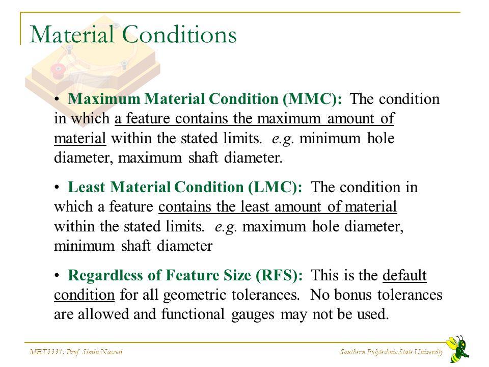 MET3331, Prof Simin Nasseri Southern Polytechnic State University Material Conditions Maximum Material Condition (MMC): The condition in which a featu