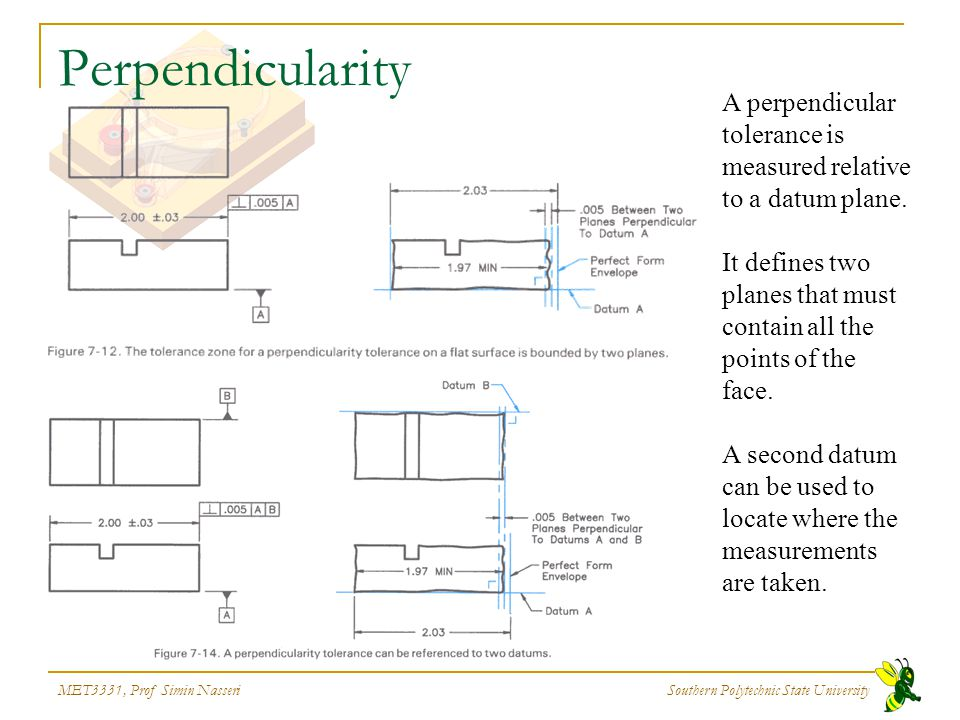 MET3331, Prof Simin Nasseri Southern Polytechnic State University Perpendicularity A perpendicular tolerance is measured relative to a datum plane. It
