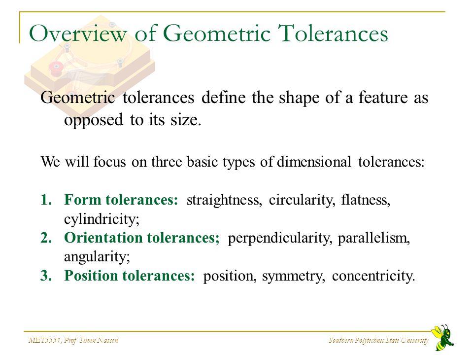 MET3331, Prof Simin Nasseri Southern Polytechnic State University Overview of Geometric Tolerances Geometric tolerances define the shape of a feature