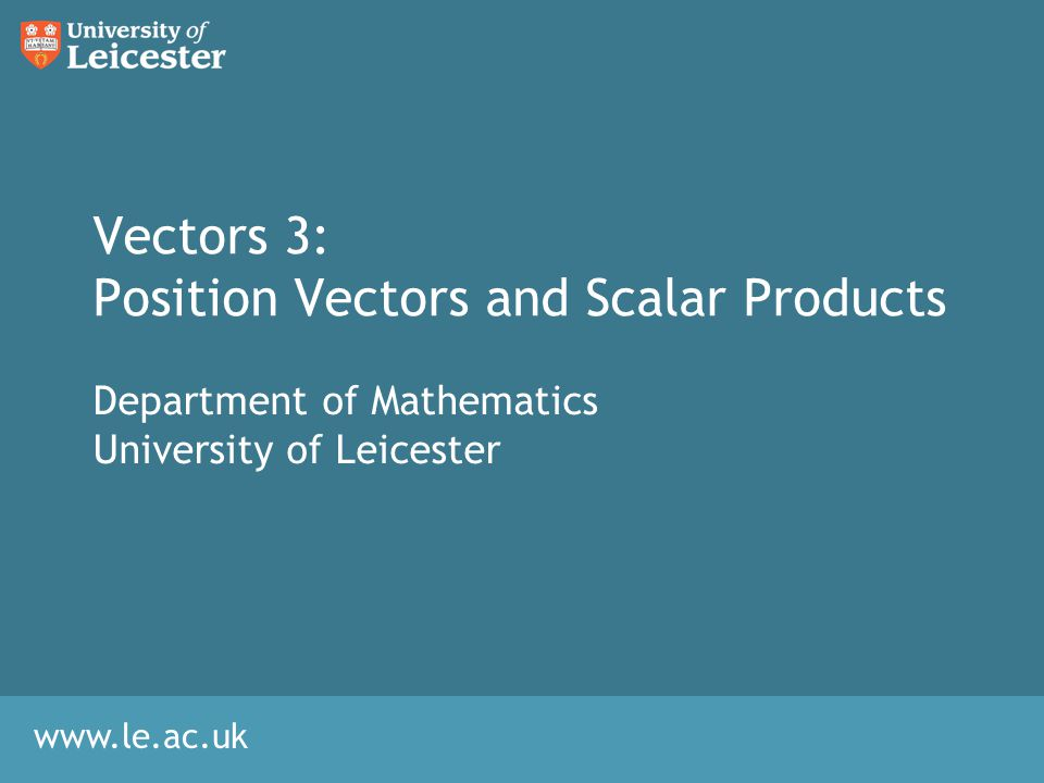 www.le.ac.uk Vectors 3: Position Vectors and Scalar Products Department of Mathematics University of Leicester
