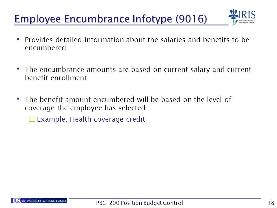 Employee Encumbrance Infotype (9016) Provides detailed information about the salaries and benefits to be encumbered The encumbrance amounts are based on current salary and current benefit enrollment The benefit amount encumbered will be based on the level of coverage the employee has selected  Example: Health coverage credit 18PBC_200 Position Budget Control