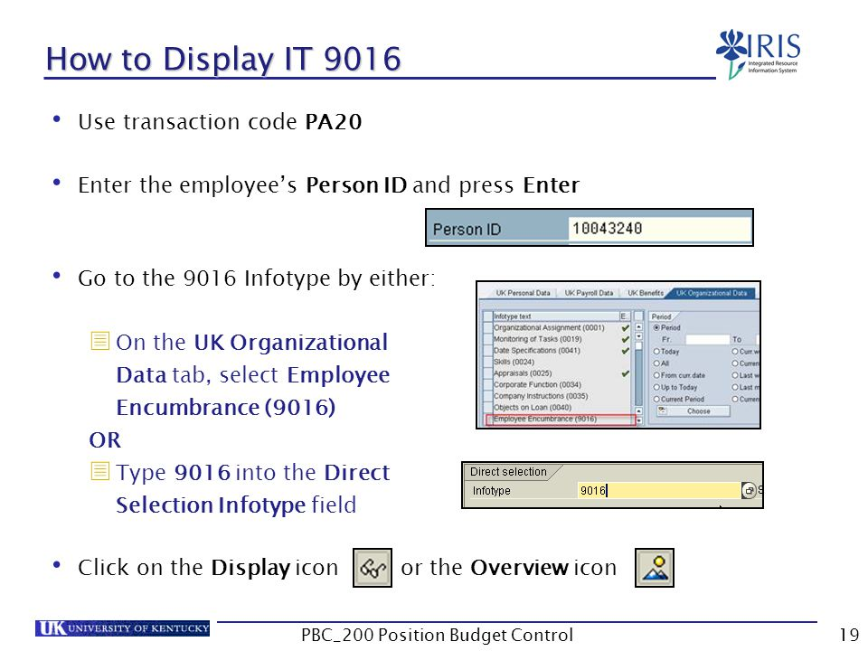How to Display IT 9016 Use transaction code PA20 Enter the employee's Person ID and press Enter Go to the 9016 Infotype by either:  On the UK Organizational Data tab, select Employee Encumbrance (9016) OR  Type 9016 into the Direct Selection Infotype field Click on the Display icon or the Overview icon 19PBC_200 Position Budget Control