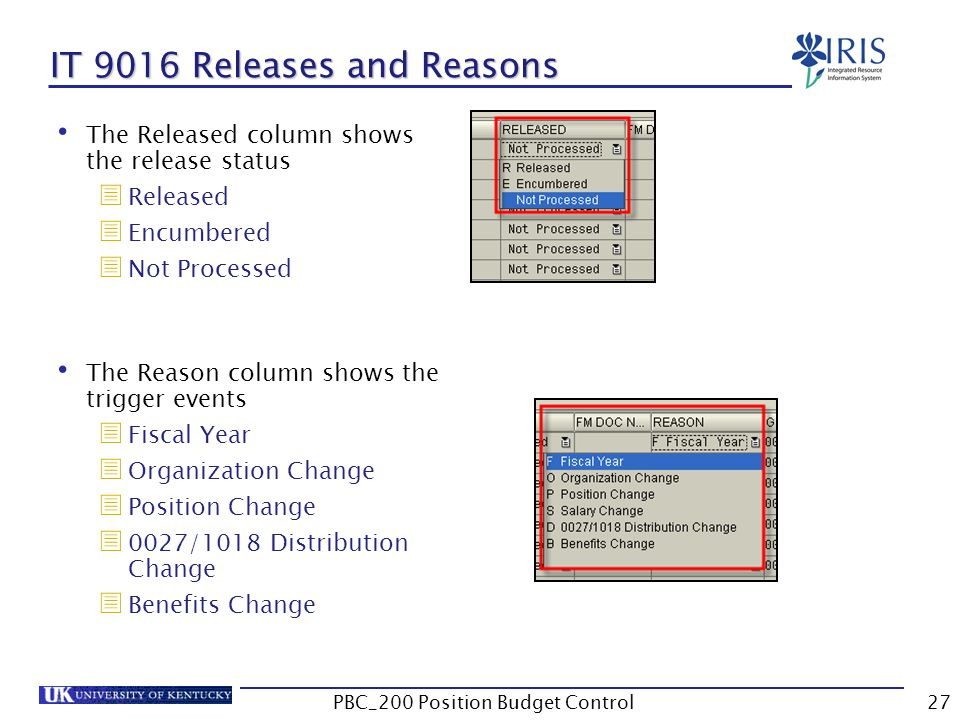 IT 9016 Releases and Reasons The Released column shows the release status  Released  Encumbered  Not Processed The Reason column shows the trigger events  Fiscal Year  Organization Change  Position Change  0027/1018 Distribution Change  Benefits Change 27PBC_200 Position Budget Control