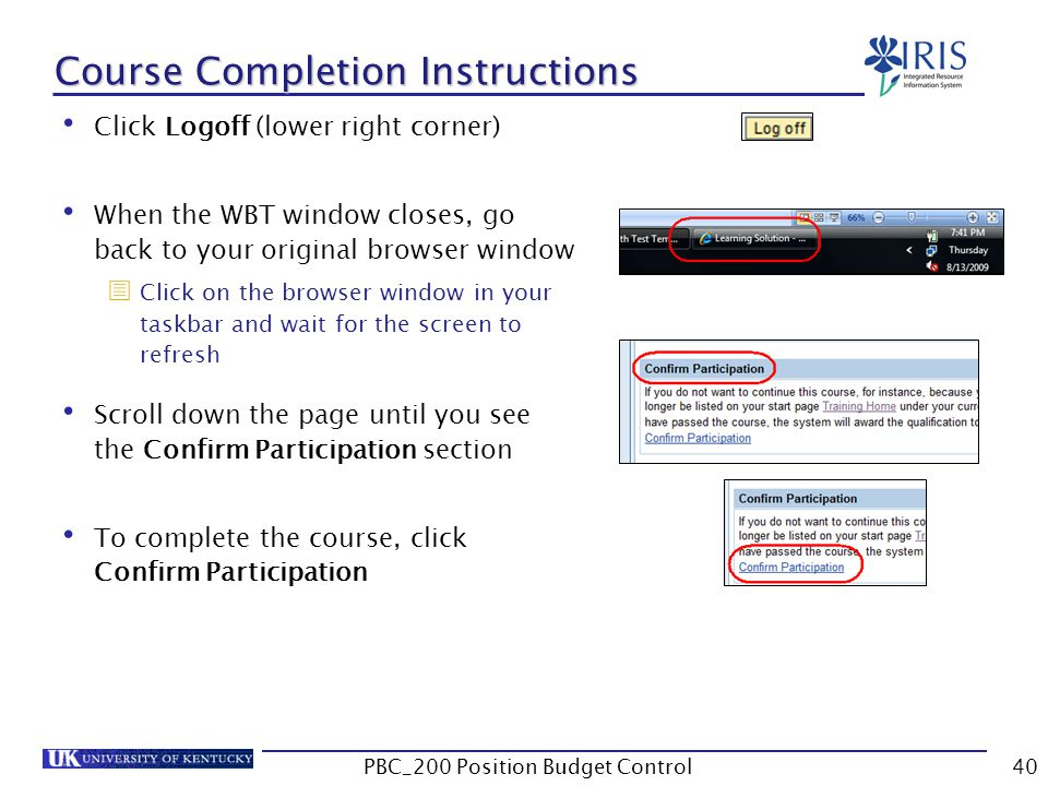 Course Completion Instructions Click Logoff (lower right corner) When the WBT window closes, go back to your original browser window  Click on the browser window in your taskbar and wait for the screen to refresh Scroll down the page until you see the Confirm Participation section To complete the course, click Confirm Participation 40PBC_200 Position Budget Control