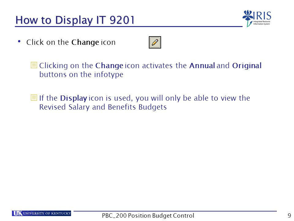 How to Display IT 9201 Click on the Change icon  Clicking on the Change icon activates the Annual and Original buttons on the infotype  If the Display icon is used, you will only be able to view the Revised Salary and Benefits Budgets 9PBC_200 Position Budget Control