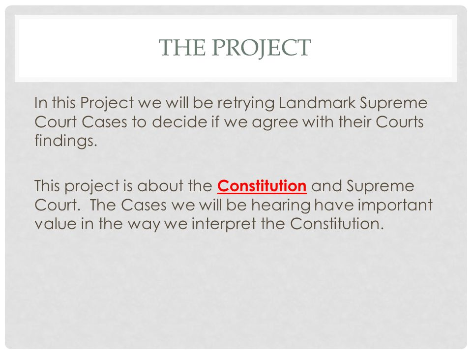 THE PROJECT In this Project we will be retrying Landmark Supreme Court Cases to decide if we agree with their Courts findings.
