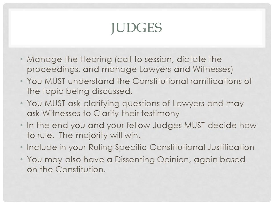 JUDGES Manage the Hearing (call to session, dictate the proceedings, and manage Lawyers and Witnesses) You MUST understand the Constitutional ramifications of the topic being discussed.