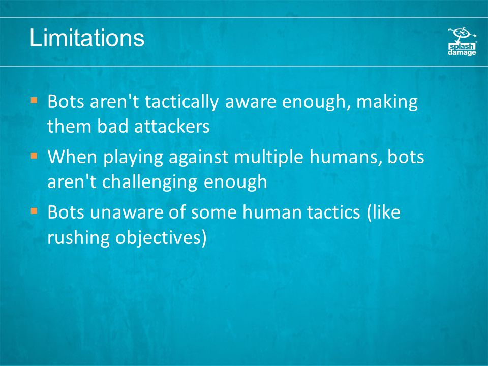 Limitations  Bots aren t tactically aware enough, making them bad attackers  When playing against multiple humans, bots aren t challenging enough  Bots unaware of some human tactics (like rushing objectives)