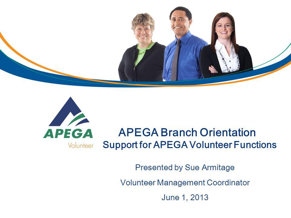 APEGA Branch Orientation Support for APEGA Volunteer Functions Presented by Sue Armitage Volunteer Management Coordinator June 1, 2013