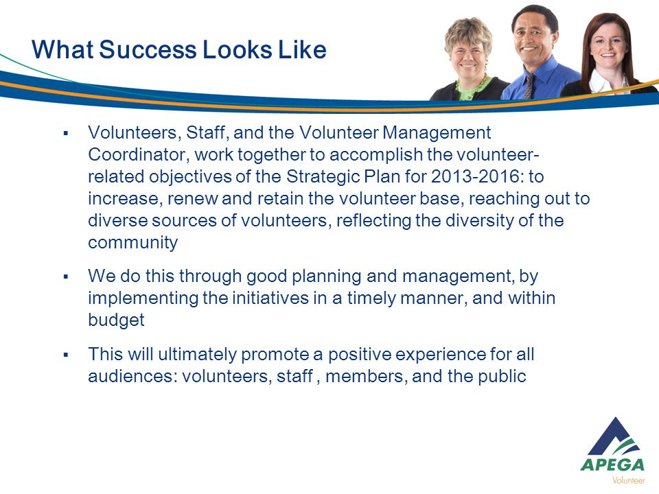  Volunteers, Staff, and the Volunteer Management Coordinator, work together to accomplish the volunteer- related objectives of the Strategic Plan for : to increase, renew and retain the volunteer base, reaching out to diverse sources of volunteers, reflecting the diversity of the community  We do this through good planning and management, by implementing the initiatives in a timely manner, and within budget  This will ultimately promote a positive experience for all audiences: volunteers, staff, members, and the public What Success Looks Like