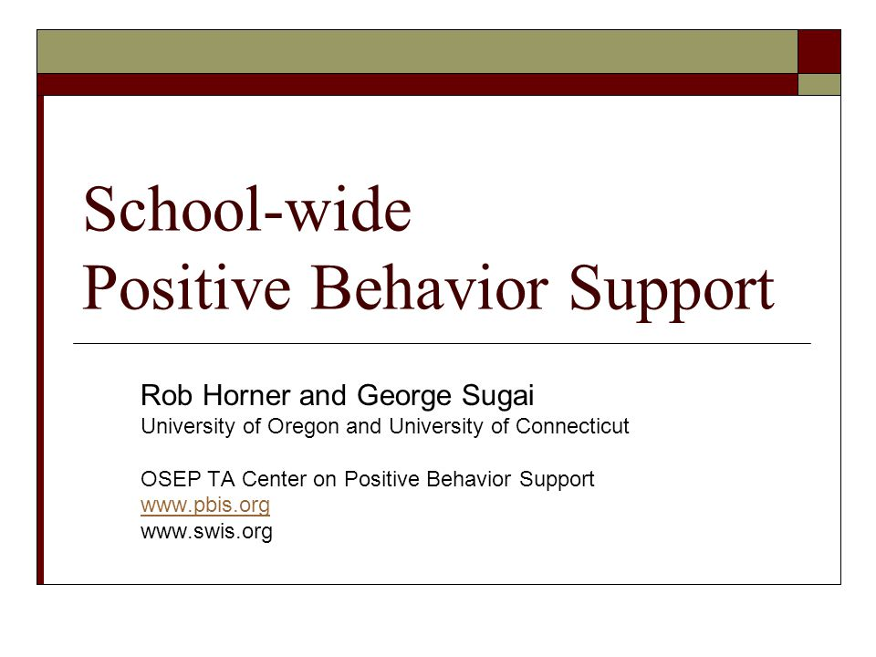 School-wide Positive Behavior Support Rob Horner and George Sugai University of Oregon and University of Connecticut OSEP TA Center on Positive Behavi