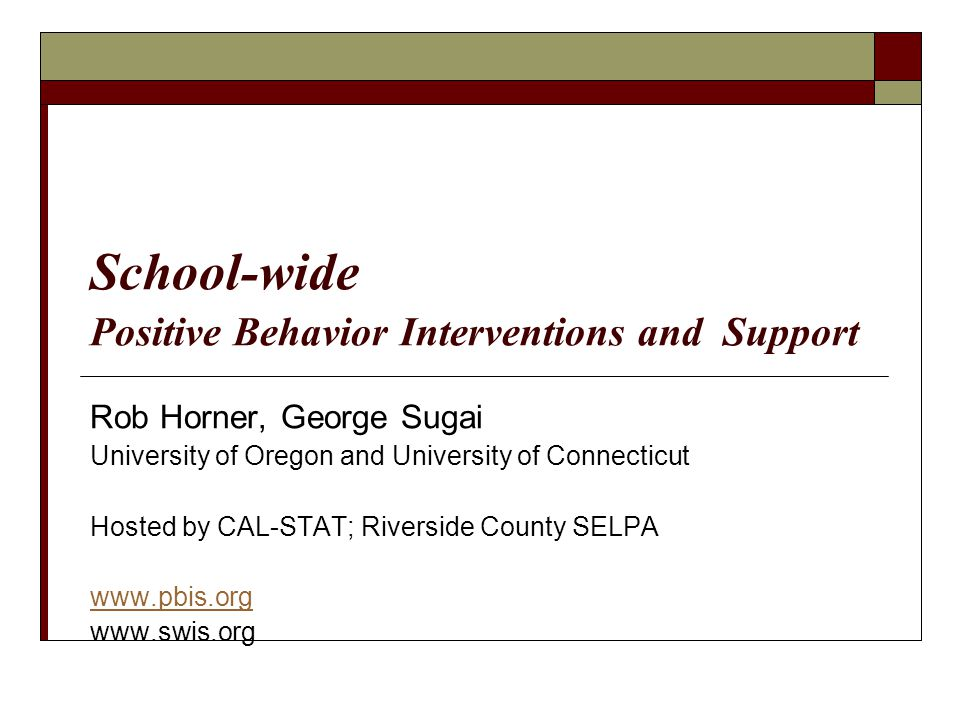 School-wide Positive Behavior Interventions and Support Rob Horner, George Sugai University of Oregon and University of Connecticut Hosted by CAL-STAT