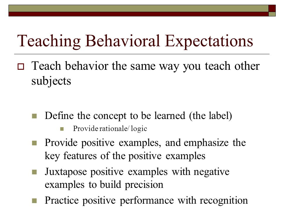 Teaching Behavioral Expectations  Teach behavior the same way you teach other subjects Define the concept to be learned (the label) Provide rationale