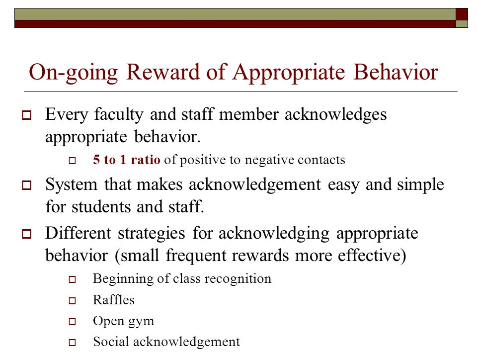 On-going Reward of Appropriate Behavior  Every faculty and staff member acknowledges appropriate behavior.  5 to 1 ratio of positive to negative con