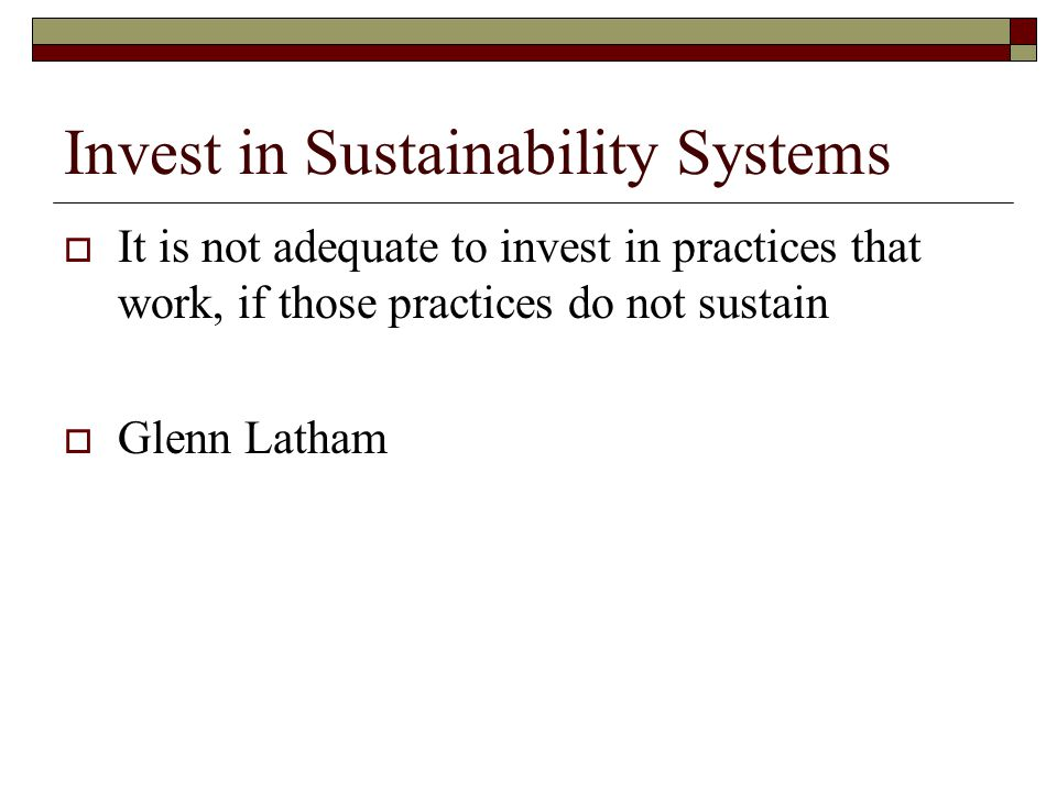 Invest in Sustainability Systems  It is not adequate to invest in practices that work, if those practices do not sustain  Glenn Latham