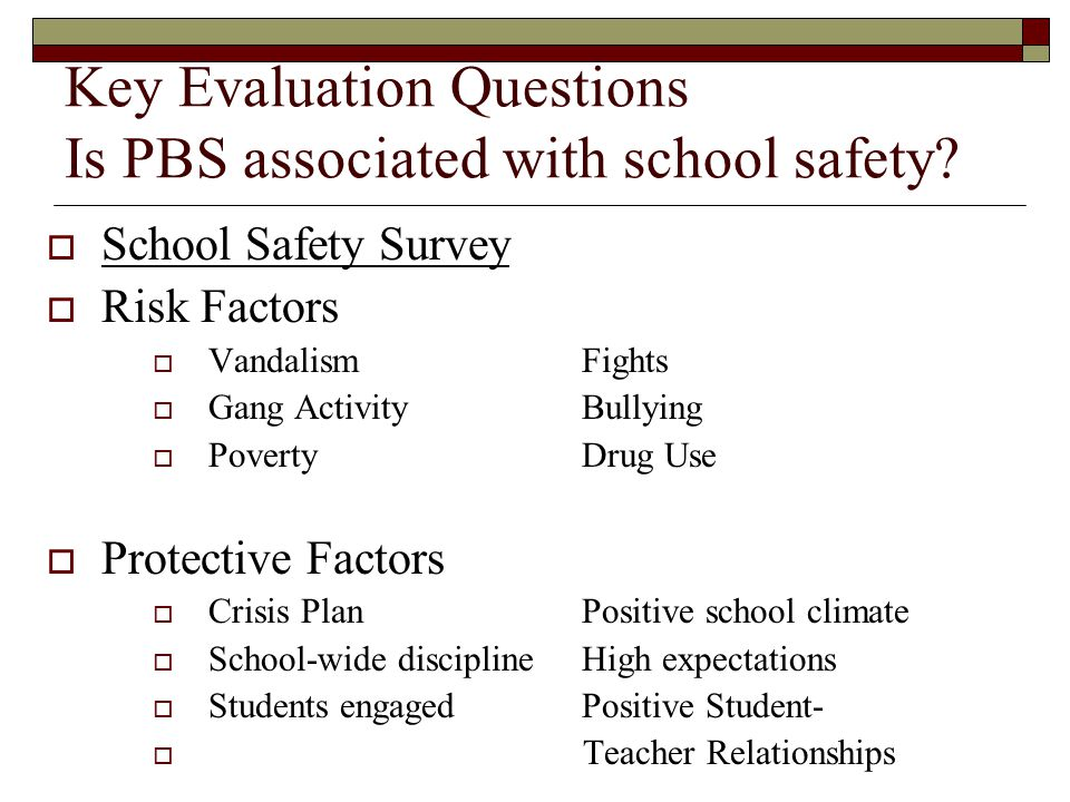 Key Evaluation Questions Is PBS associated with school safety?  School Safety Survey  Risk Factors  VandalismFights  Gang ActivityBullying  Pover