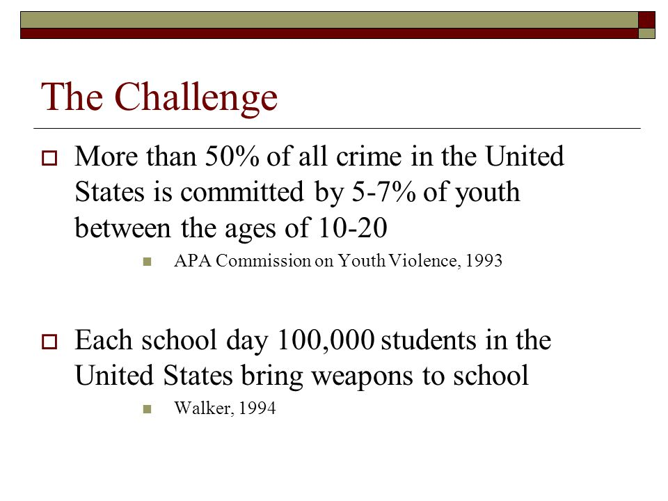 The Challenge  More than 50% of all crime in the United States is committed by 5-7% of youth between the ages of 10-20 APA Commission on Youth Violen