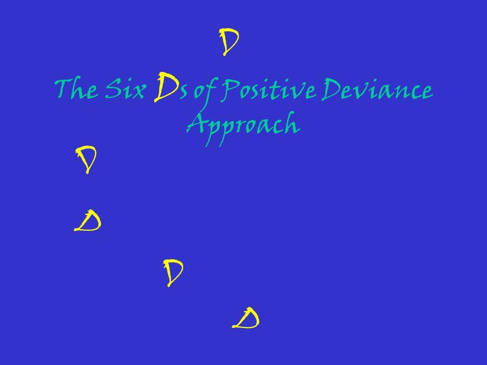 The Six D s of Positive Deviance Approach D D D D D