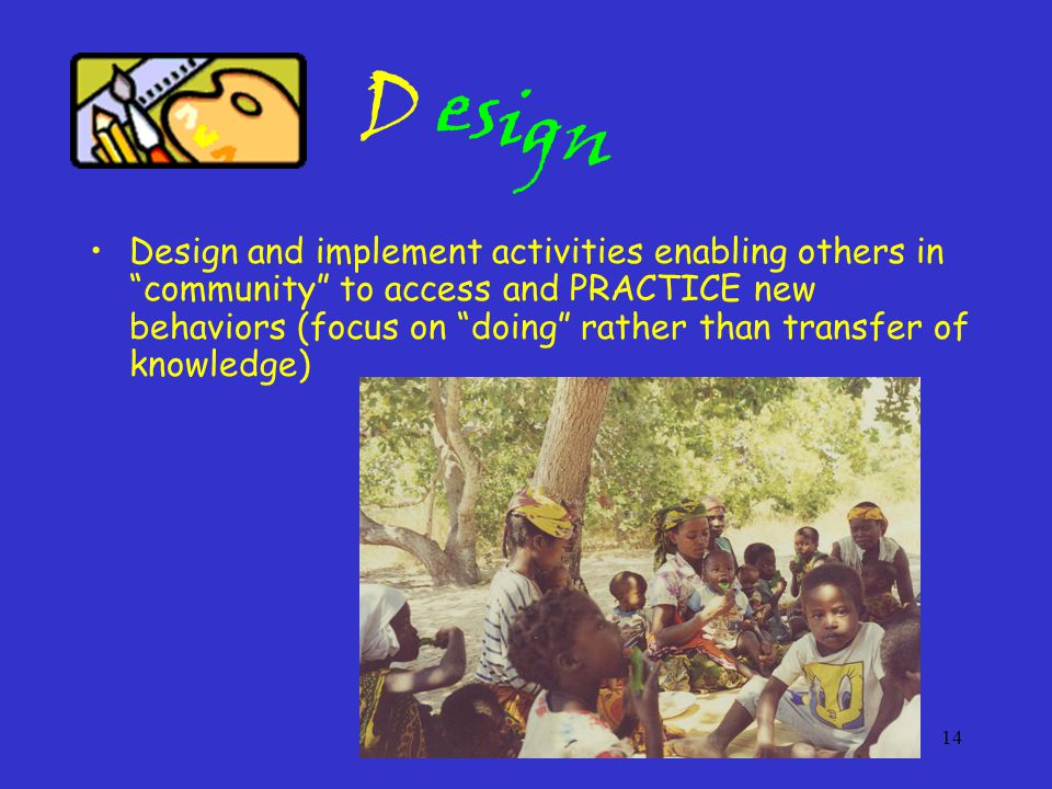 14 esign Design and implement activities enabling others in community to access and PRACTICE new behaviors (focus on doing rather than transfer of knowledge) D