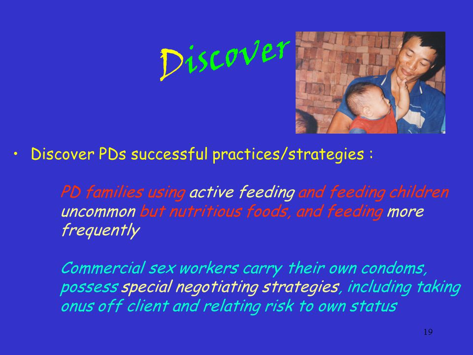19 Discover PDs successful practices/strategies : PD families using active feeding and feeding children uncommon but nutritious foods, and feeding more frequently Commercial sex workers carry their own condoms, possess special negotiating strategies, including taking onus off client and relating risk to own status Discover