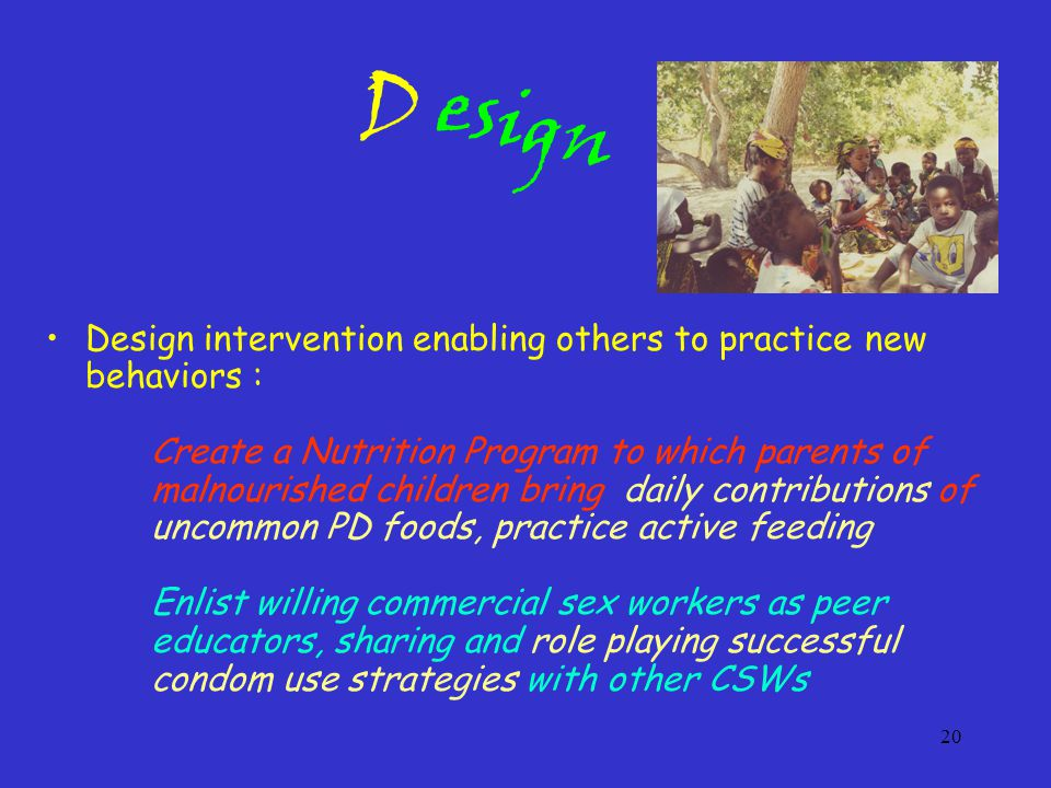 20 Design intervention enabling others to practice new behaviors : Create a Nutrition Program to which parents of malnourished children bring daily contributions of uncommon PD foods, practice active feeding Enlist willing commercial sex workers as peer educators, sharing and role playing successful condom use strategies with other CSWs esign D