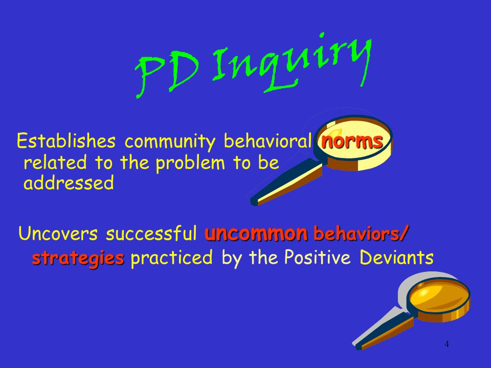 4 PD Inquiry norms Establishes community behavioral norms related to the problem to be addressed uncommon behaviors/ strategies Uncovers successful uncommon behaviors/ strategies practiced by the Positive Deviants