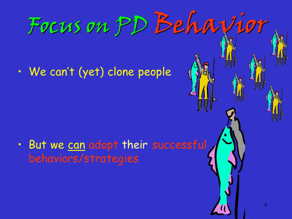 6 Focus on PD Behavior We can't (yet) clone people But we can adopt their successful behaviors/strategies