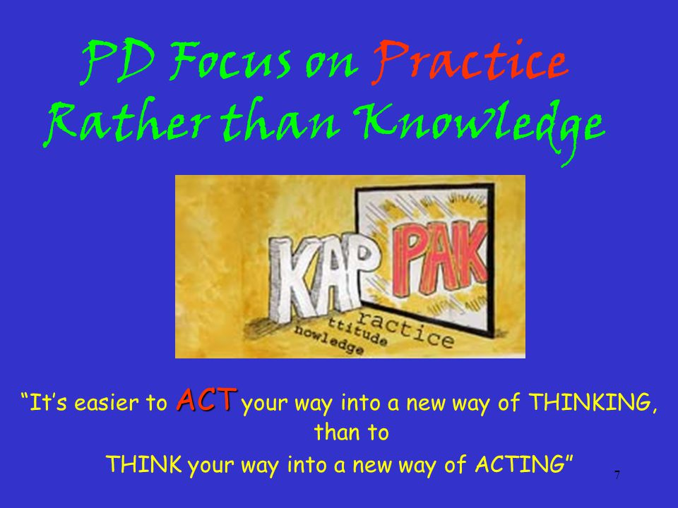 7 PD Focus on Practice Rather than Knowledge ACT It's easier to ACT your way into a new way of THINKING, than to THINK your way into a new way of ACTING