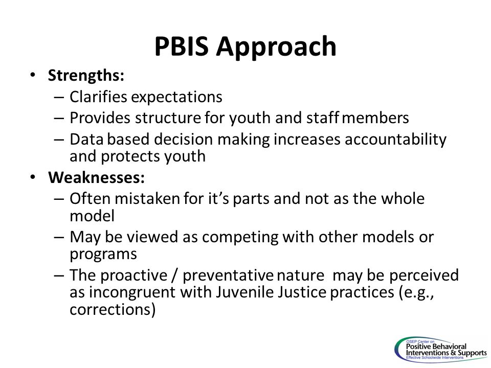 PBIS Approach Strengths: – Clarifies expectations – Provides structure for youth and staff members – Data based decision making increases accountability and protects youth Weaknesses: – Often mistaken for it's parts and not as the whole model – May be viewed as competing with other models or programs – The proactive / preventative nature may be perceived as incongruent with Juvenile Justice practices (e.g., corrections)
