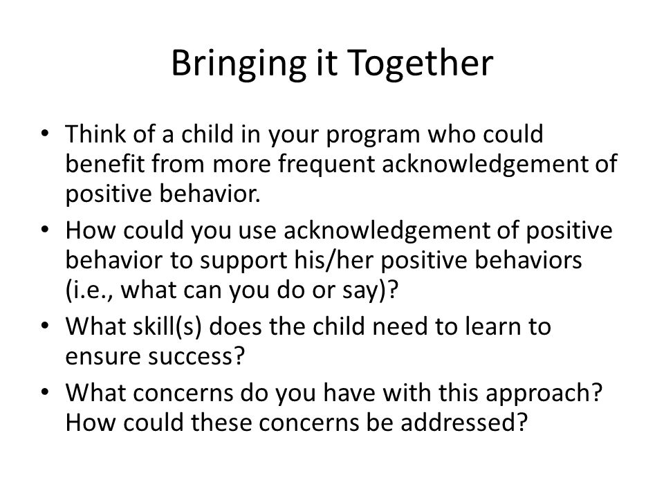 Bringing it Together Think of a child in your program who could benefit from more frequent acknowledgement of positive behavior.