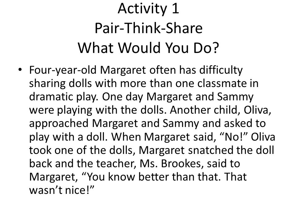 Activity 1 Pair-Think-Share What Would You Do? Four-year-old Margaret often has difficulty sharing dolls with more than one classmate in dramatic play