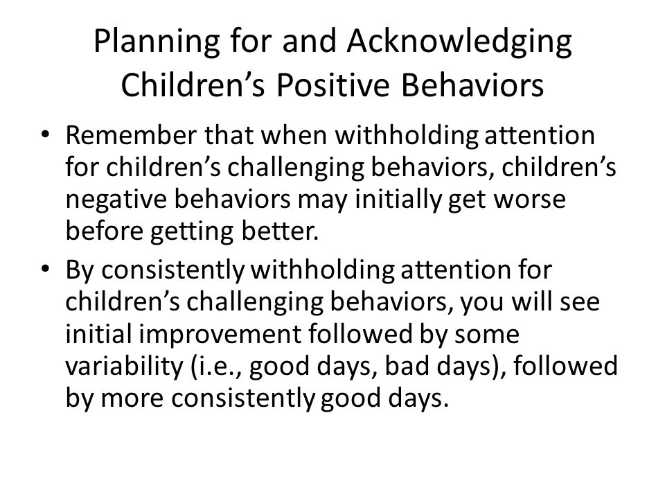 Planning for and Acknowledging Children's Positive Behaviors Remember that when withholding attention for children's challenging behaviors, children's negative behaviors may initially get worse before getting better.