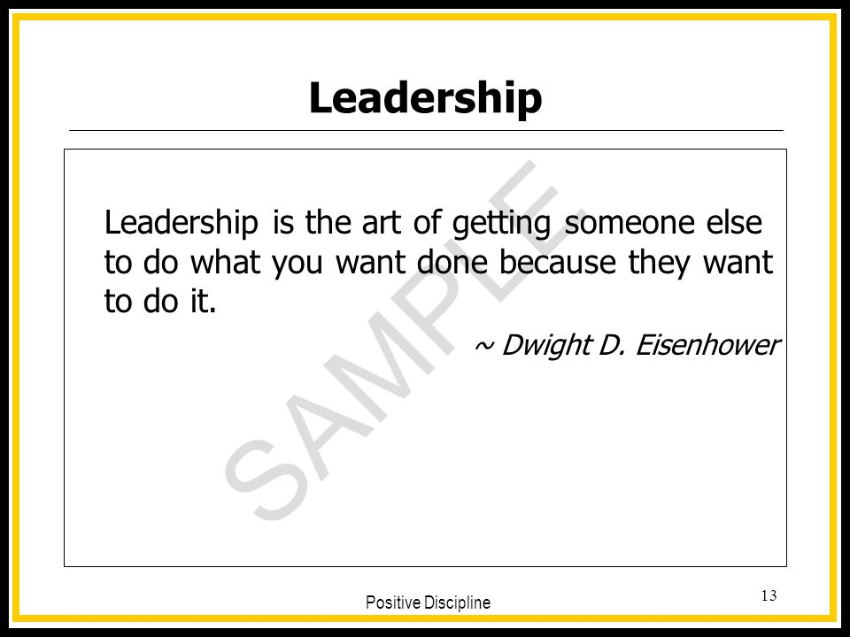 SAMPLE Positive Discipline 13 Leadership Leadership is the art of getting someone else to do what you want done because they want to do it. ~ Dwight D