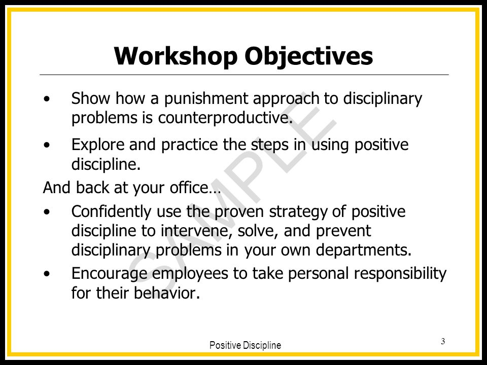 SAMPLE Positive Discipline 3 Workshop Objectives Show how a punishment approach to disciplinary problems is counterproductive. Explore and practice th