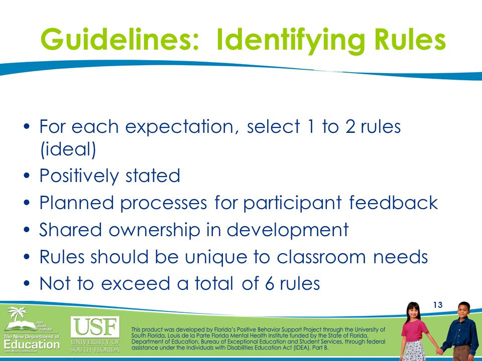 13 Guidelines: Identifying Rules For each expectation, select 1 to 2 rules (ideal) Positively stated Planned processes for participant feedback Shared ownership in development Rules should be unique to classroom needs Not to exceed a total of 6 rules