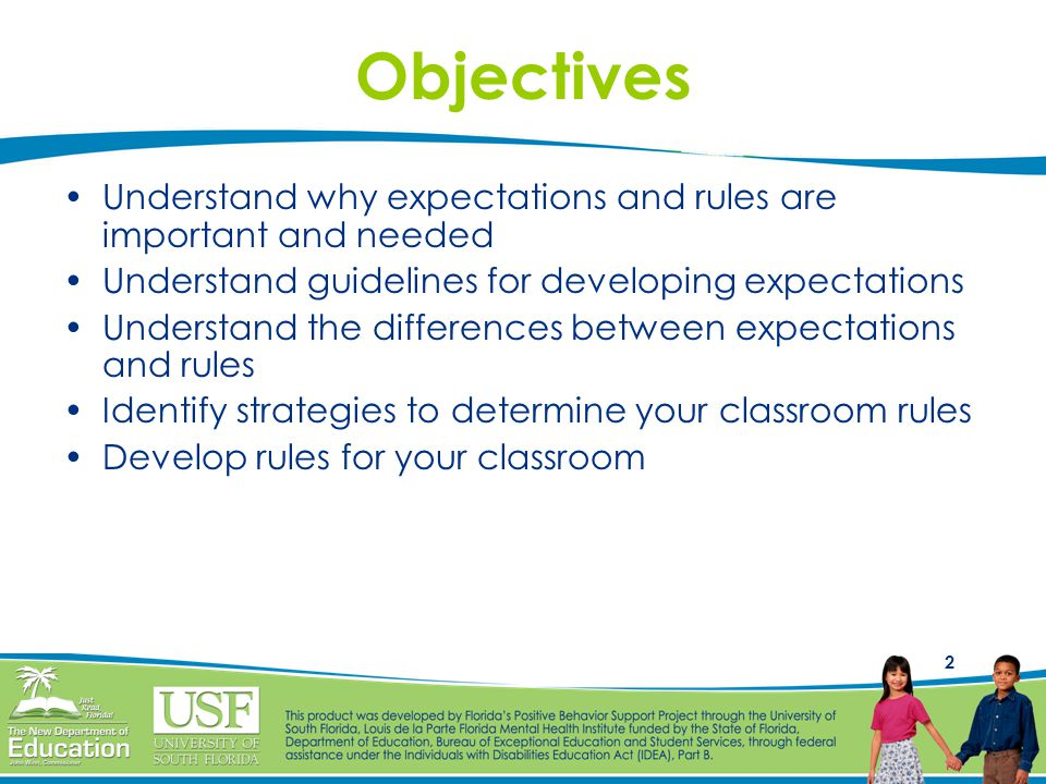2 Objectives Understand why expectations and rules are important and needed Understand guidelines for developing expectations Understand the differences between expectations and rules Identify strategies to determine your classroom rules Develop rules for your classroom